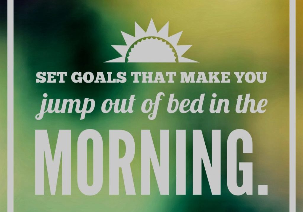 Set goals that make you jump out of bed in the morning!